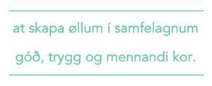 at skapa øllum í samfelagnum góð, trygg og mennandi kor.