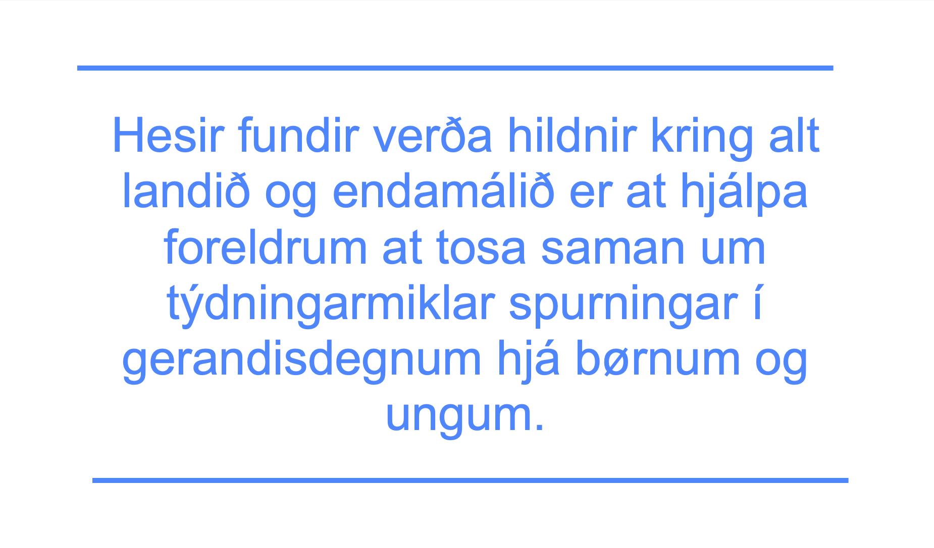 Hesir fundir verða hildnir kring alt landið og endamálið er at hjálpa foreldrum at tosa saman um týdningarmiklar spurningar í gerandisdegnum hjá børnum og ungum.