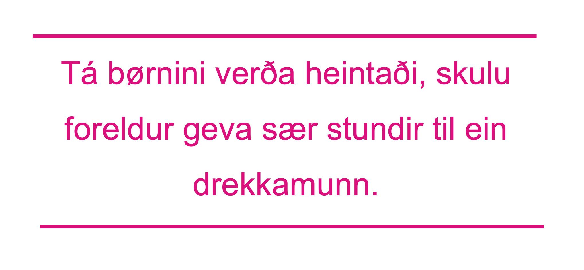 Tá børnini verða heintaði, skulu foreldur geva sær stundir til ein drekkamunn.