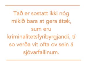 Tað er sostatt ikki nóg mikið bara at gera átøk, sum eru kriminalitetsfyribyrgjandi, tí so verða vit ofta ov sein á sjóvarfallinum.