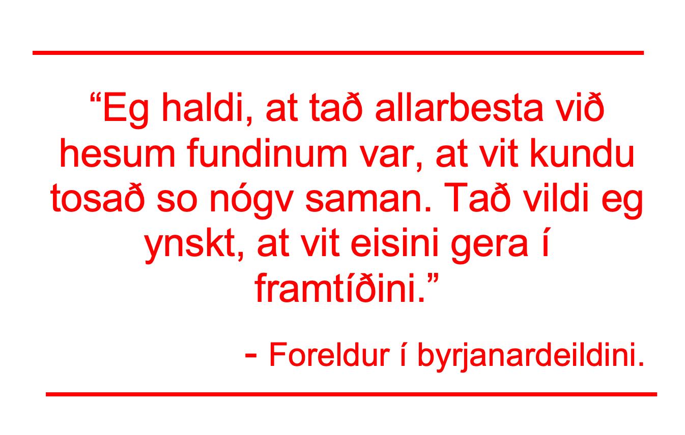 """""""Eg haldi, at tað allarbesta við hesum fundinum var, at við kundu tosað so nógv saman. Tað vildi eg ynskt, at vit eisini gera í framtíðini."""" - Foreldur í byrjanardeildini."""